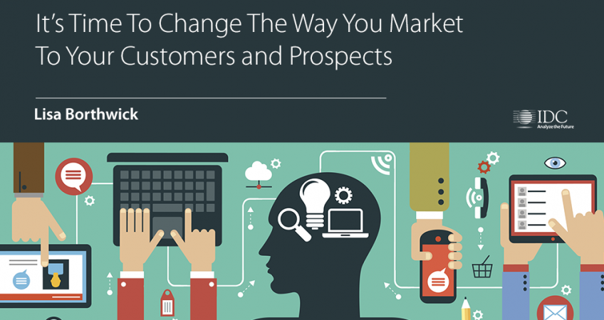 It's Time To Change The Way You Market To Your Customers and Prospects – IDC Blog by Lisa Borthwick
